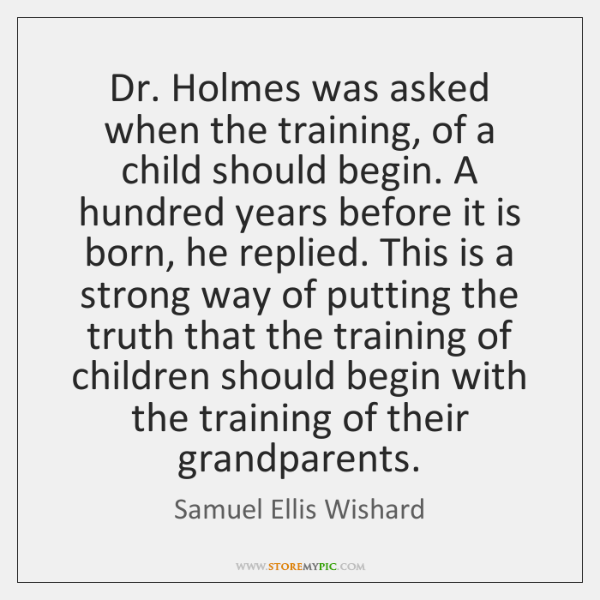 Dr. Holmes was asked when the training, of a child should begin. ...
