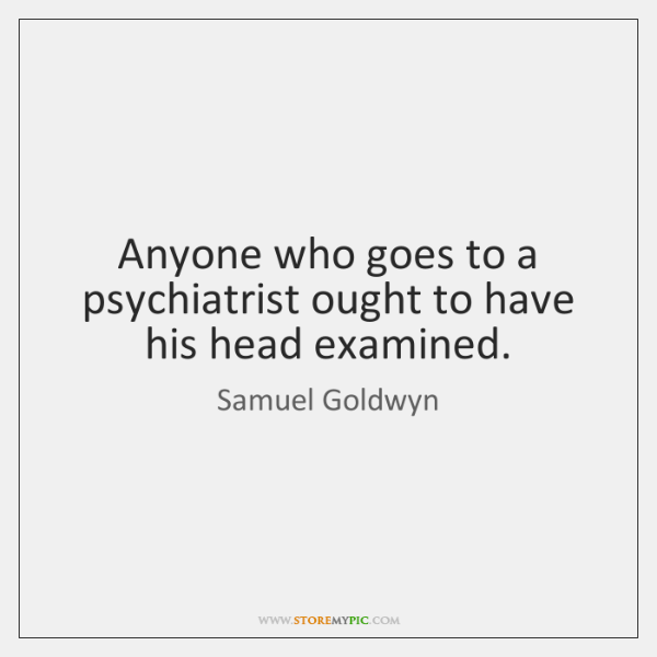 Anyone who goes to a psychiatrist ought to have his head examined.