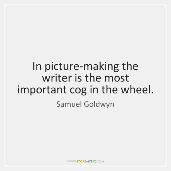 In picture-making the writer is the most important cog in the wheel.