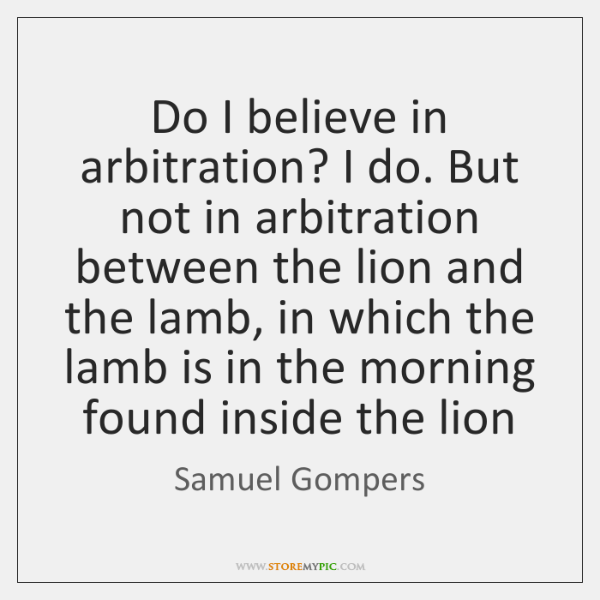 Do I believe in arbitration? I do. But not in arbitration between ...