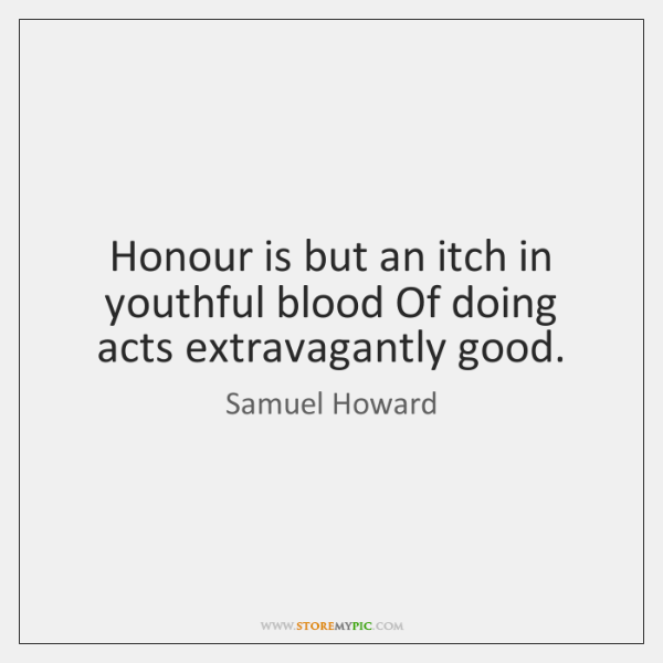 Honour is but an itch in youthful blood Of doing acts extravagantly ...