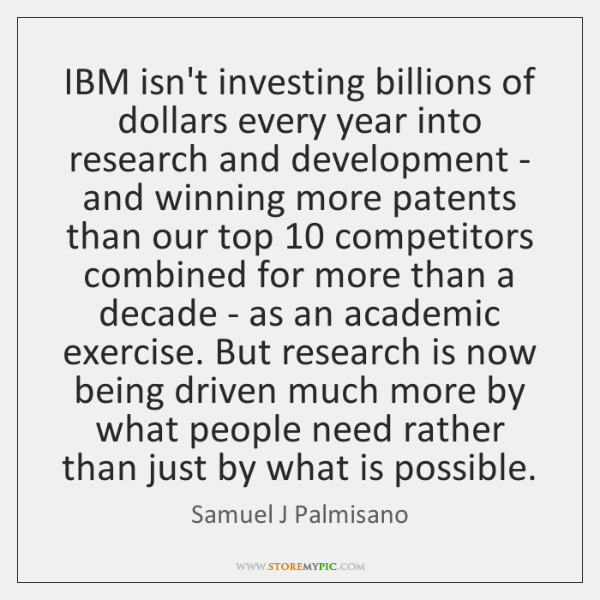 IBM isn't investing billions of dollars every year into research and development ...