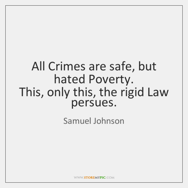 All Crimes are safe, but hated Poverty.   This, only this, the rigid ...