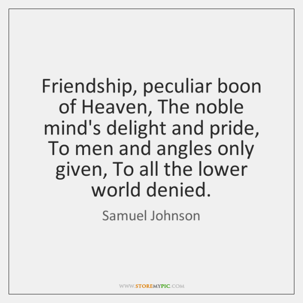 Friendship, peculiar boon of Heaven, The noble mind's delight and pride, To ...