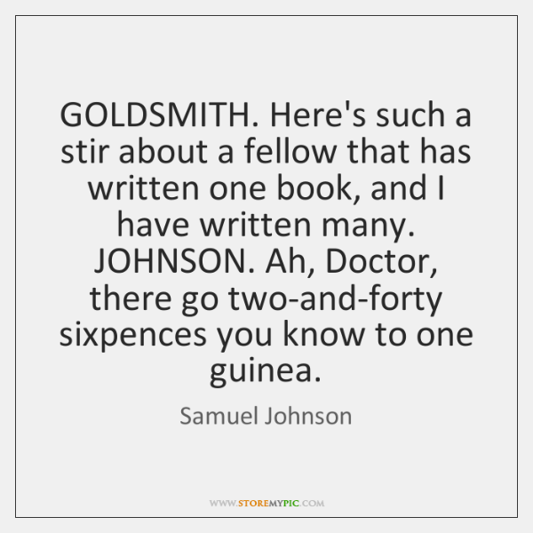 GOLDSMITH. Here's such a stir about a fellow that has written one ...