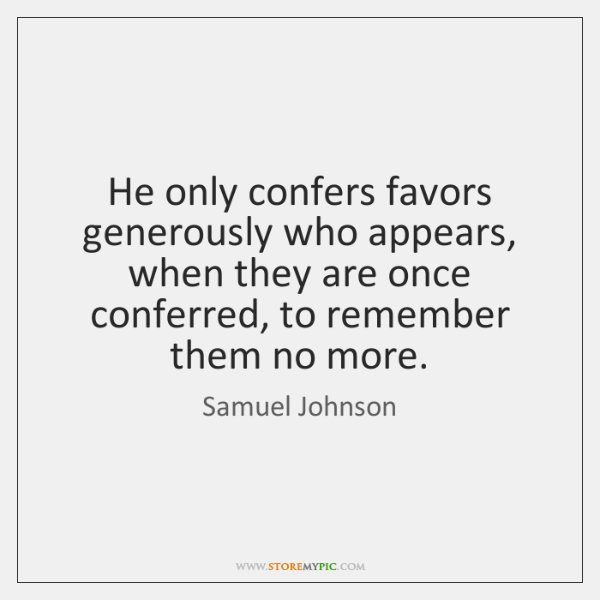 He only confers favors generously who appears, when they are once conferred, ...