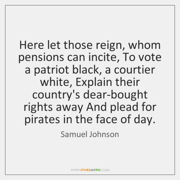 Here let those reign, whom pensions can incite, To vote a patriot ...