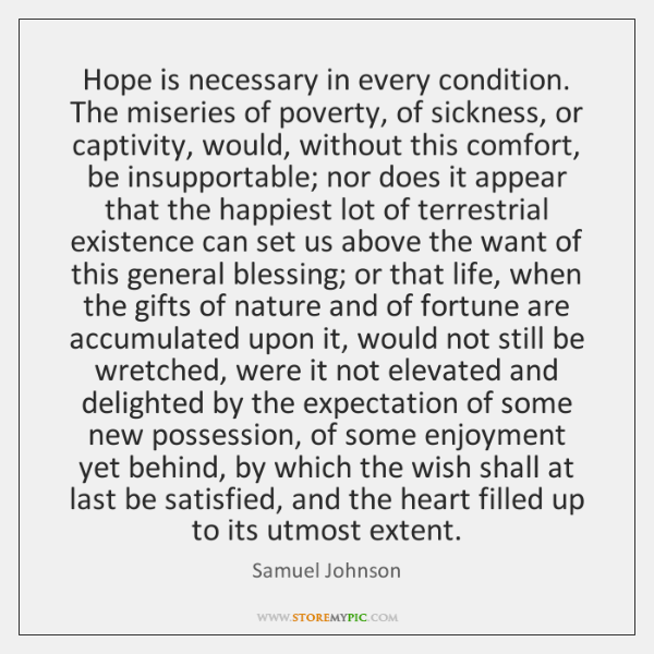 Hope is necessary in every condition. The miseries of poverty, of sickness, ...