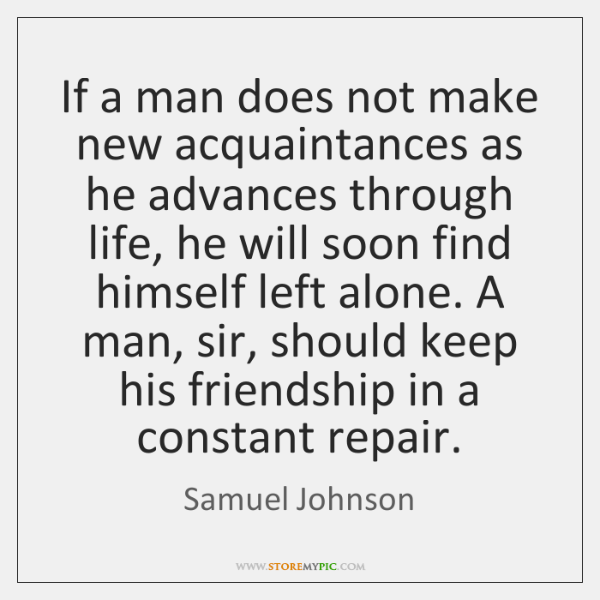 If a man does not make new acquaintances as he advances through ...