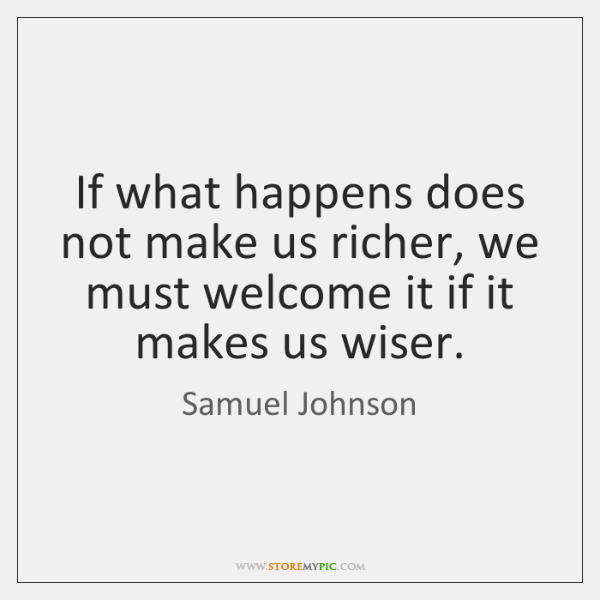 If what happens does not make us richer, we must welcome it ...