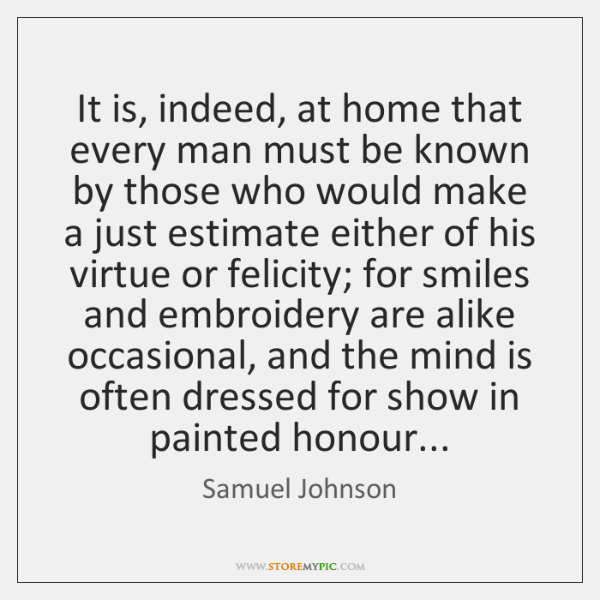 It is, indeed, at home that every man must be known by ...