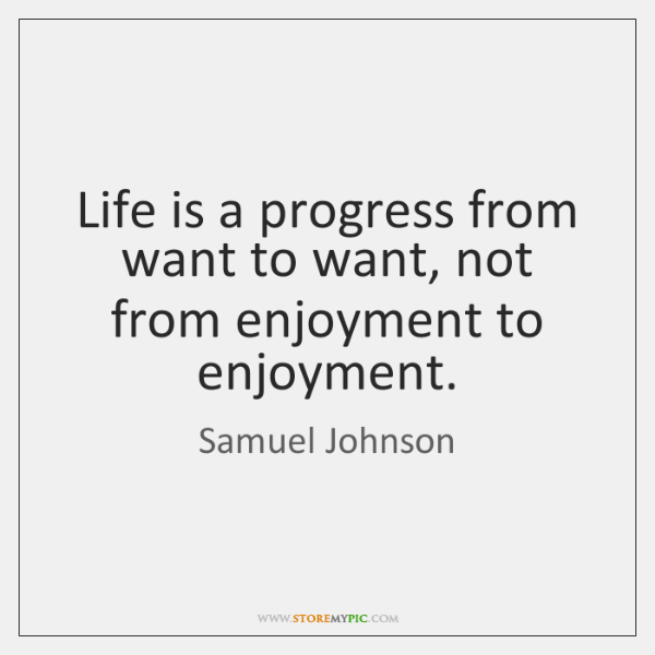 Life is a progress from want to want, not from enjoyment to ...
