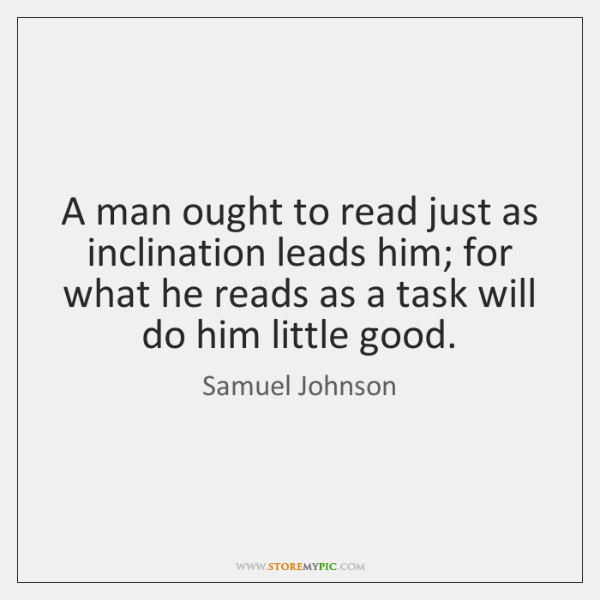 A man ought to read just as inclination leads him; for what ...