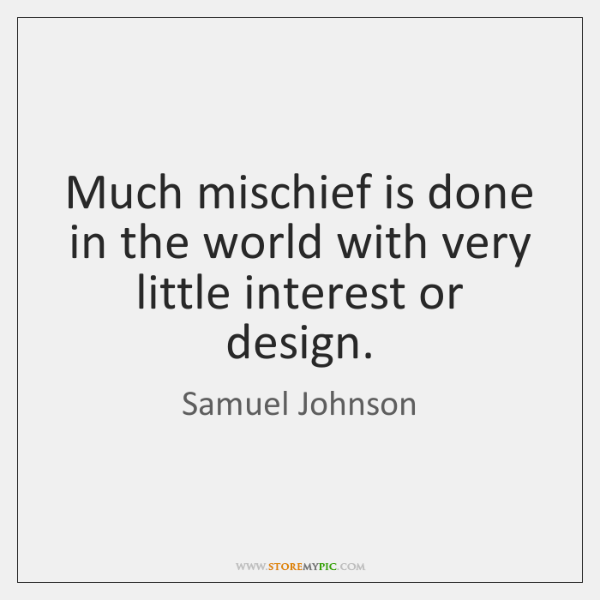 Much mischief is done in the world with very little interest or ...