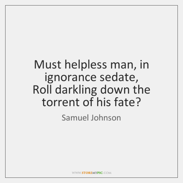 Must helpless man, in ignorance sedate,   Roll darkling down the torrent of ...