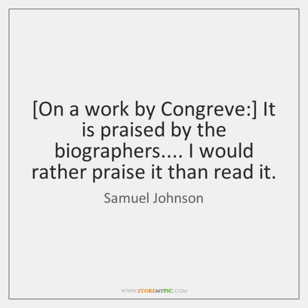[On a work by Congreve:] It is praised by the biographers.... I ...