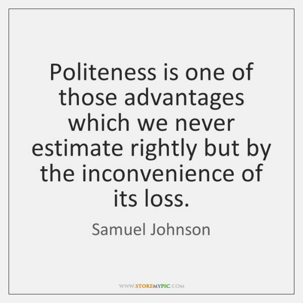 Politeness is one of those advantages which we never estimate rightly but ...