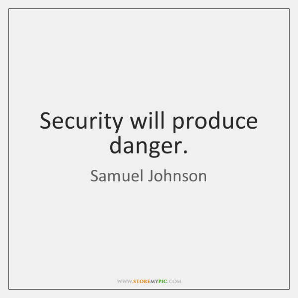 Security will produce danger.
