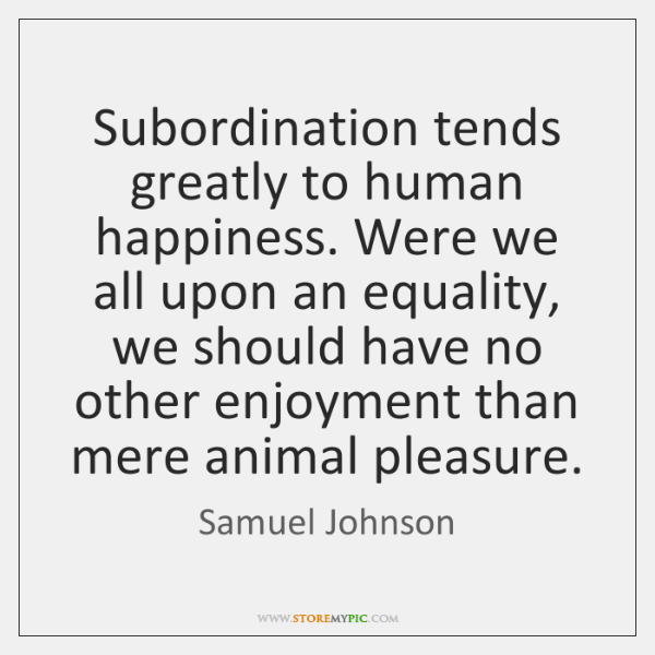 Subordination tends greatly to human happiness. Were we all upon an equality, ...