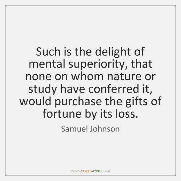 Such is the delight of mental superiority, that none on whom nature ...