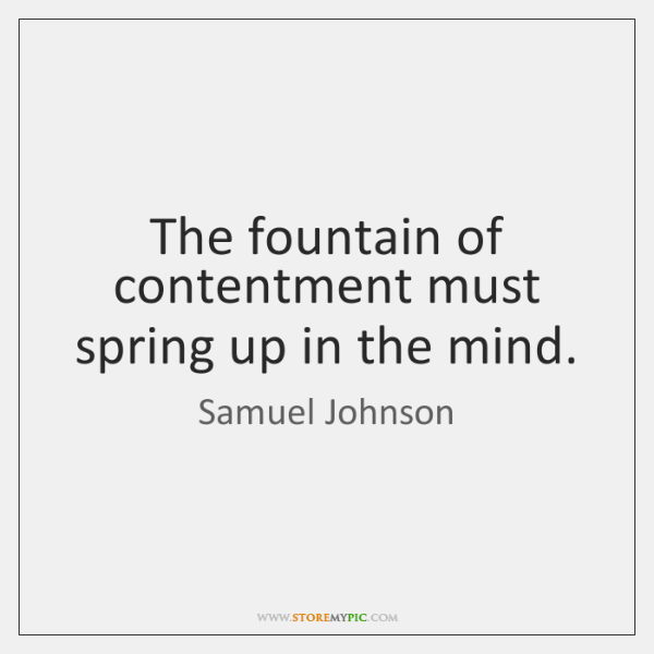 The fountain of contentment must spring up in the mind.