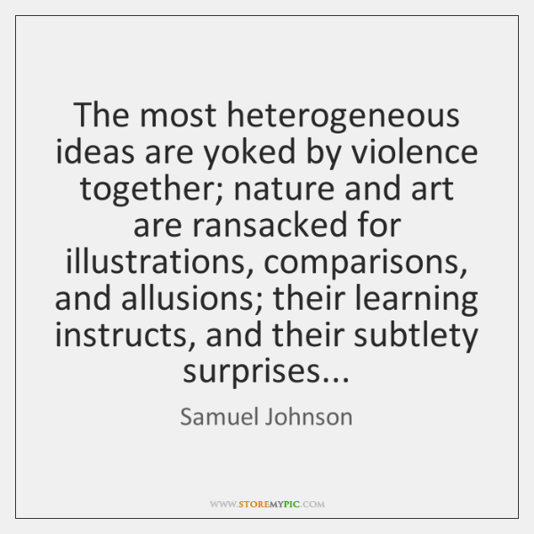 The most heterogeneous ideas are yoked by violence together; nature and art ...