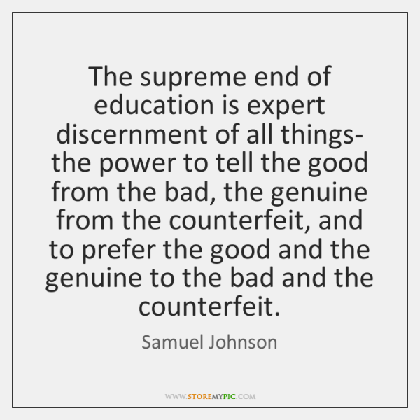 The supreme end of education is expert discernment of all things- the ...