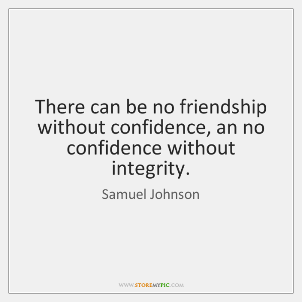 There can be no friendship without confidence, an no confidence without integrity.
