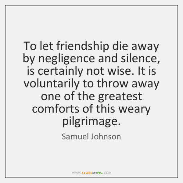 To let friendship die away by negligence and silence, is certainly not ...
