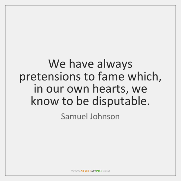 We have always pretensions to fame which, in our own hearts, we ...