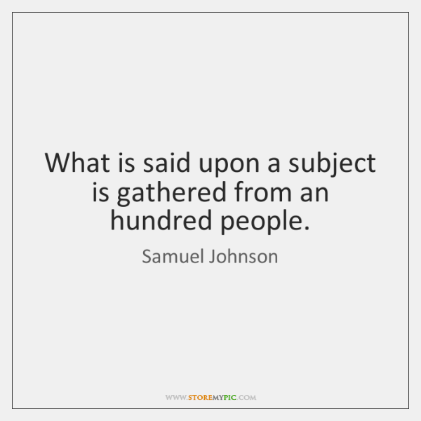 What is said upon a subject is gathered from an hundred people.