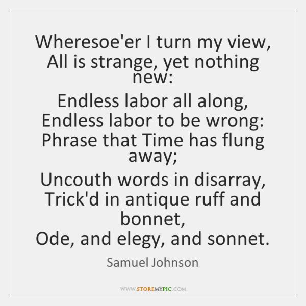 Wheresoe'er I turn my view,  All is strange, yet nothing new:  Endless ...