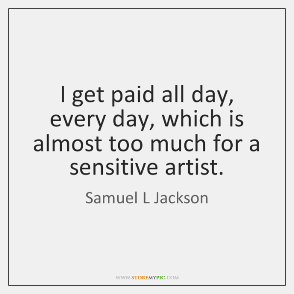 I get paid all day, every day, which is almost too much ...