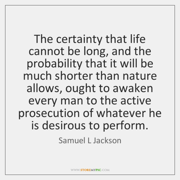 The certainty that life cannot be long, and the probability that it ...