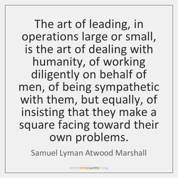 The art of leading, in operations large or small, is the art ...