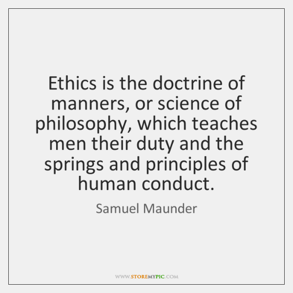 Ethics is the doctrine of manners, or science of philosophy, which teaches ...