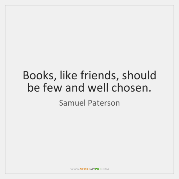 Books, like friends, should be few and well chosen.