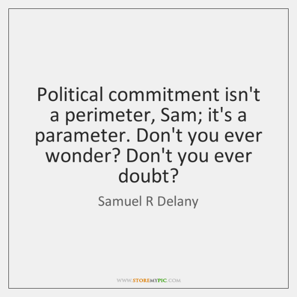 Political commitment isn't a perimeter, Sam; it's a parameter. Don't you ever ...