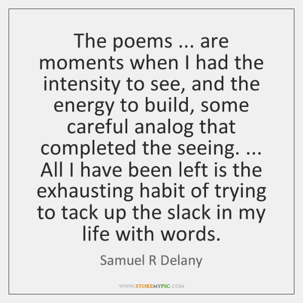 The poems ... are moments when I had the intensity to see, and ...