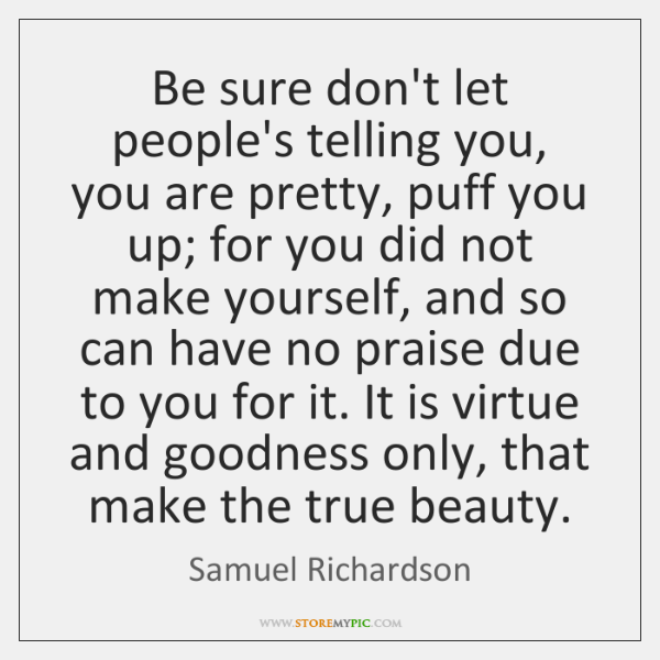 Be sure don't let people's telling you, you are pretty, puff you ...