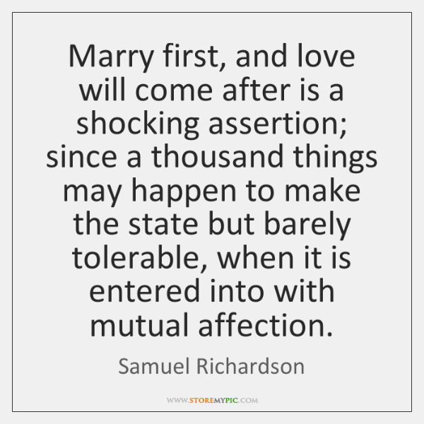 Marry first, and love will come after is a shocking assertion; since ...