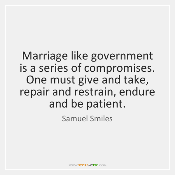 Marriage like government is a series of compromises. One must give and ...