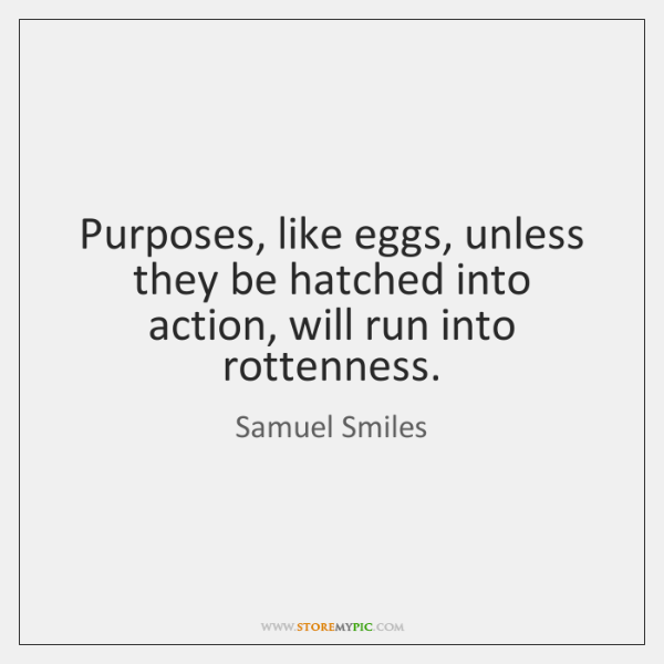 Purposes, like eggs, unless they be hatched into action, will run into ...