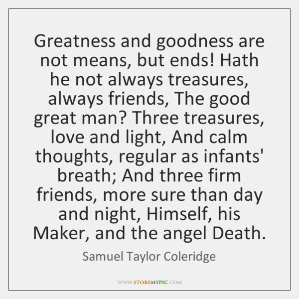 Greatness and goodness are not means, but ends! Hath he not always ...