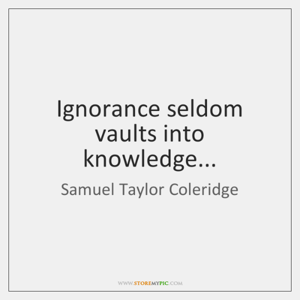Ignorance seldom vaults into knowledge...