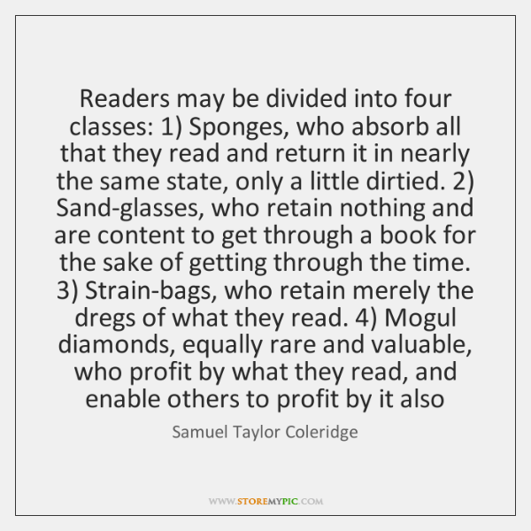 Readers may be divided into four classes: 1) Sponges, who absorb all that ...