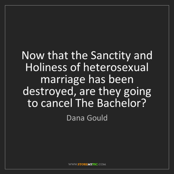 Dana Gould: Now that the Sanctity and Holiness of heterosexual marriage...