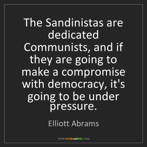Elliott Abrams: The Sandinistas are dedicated Communists, and if they...