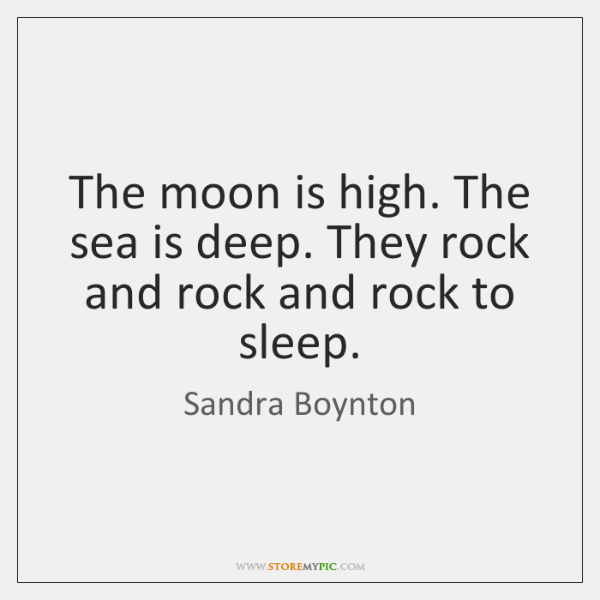 The moon is high. The sea is deep. They rock and rock ...