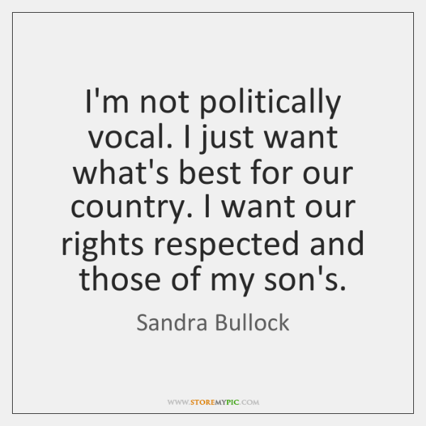 I'm not politically vocal. I just want what's best for our country. ...